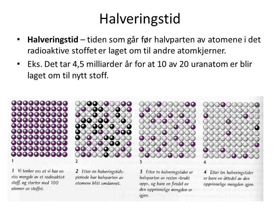 Halveringstid • Halveringstid – tiden som går før halvparten av atomene i det radioaktive stoffet er laget om til andre atomkjerner. • Eks. Det tar 4,