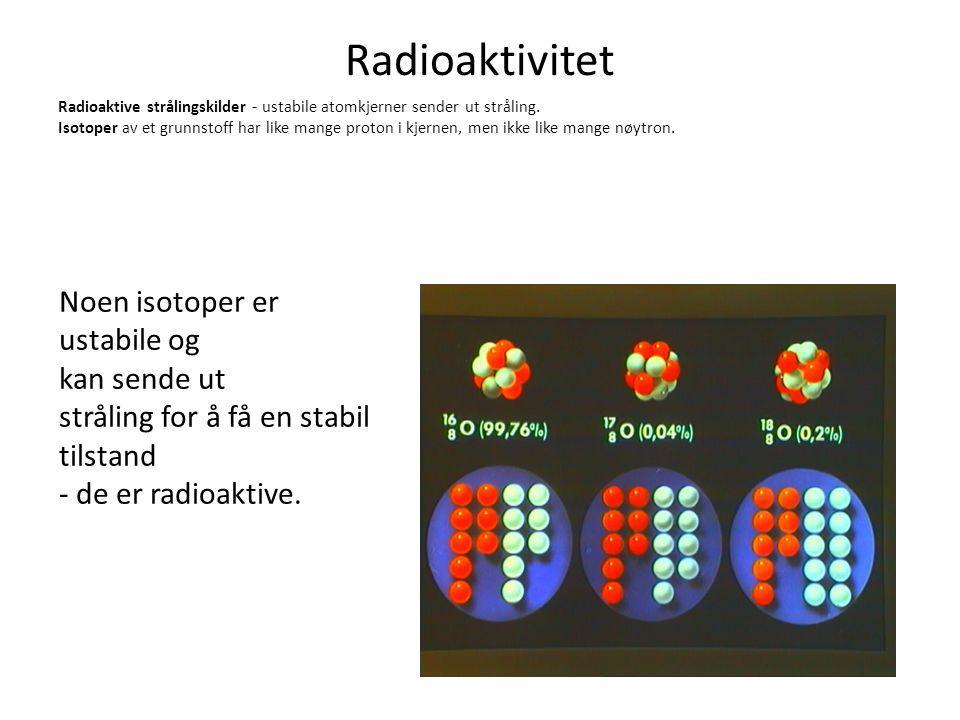 Radioaktivitet Radioaktive strålingskilder - ustabile atomkjerner sender ut stråling. Isotoper av et grunnstoff har like mange proton i kjernen, men i
