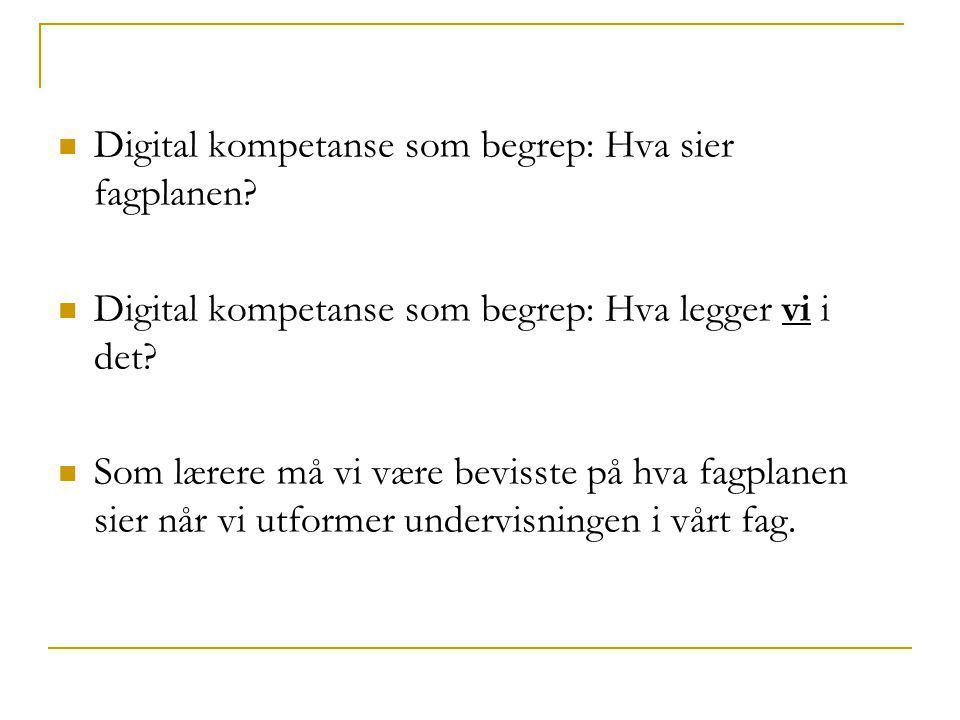 Digital kompetanse som begrep: Hva sier fagplanen?  Digital kompetanse som begrep: Hva legger vi i det?  Som lærere må vi være bevisste på hva fag