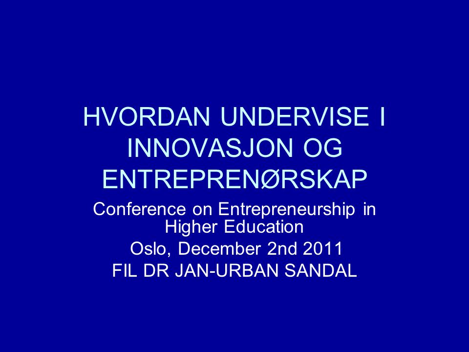 HVORDAN UNDERVISE I INNOVASJON OG ENTREPRENØRSKAP Conference on Entrepreneurship in Higher Education Oslo, December 2nd 2011 FIL DR JAN-URBAN SANDAL