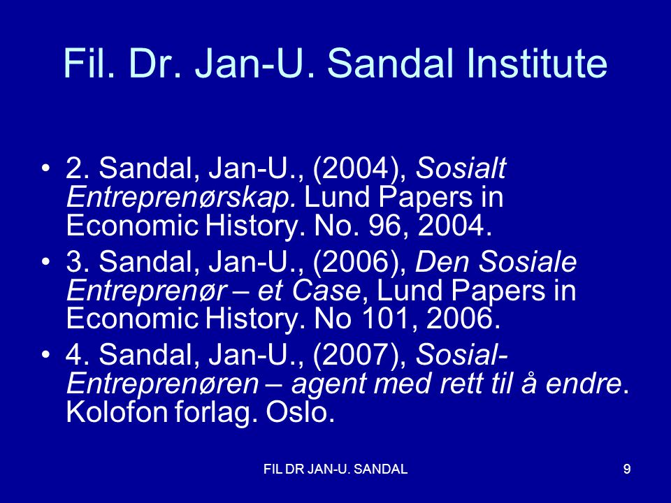 FIL DR JAN-U. SANDAL9 Fil. Dr. Jan-U. Sandal Institute •2. Sandal, Jan-U., (2004), Sosialt Entreprenørskap. Lund Papers in Economic History. No. 96, 2