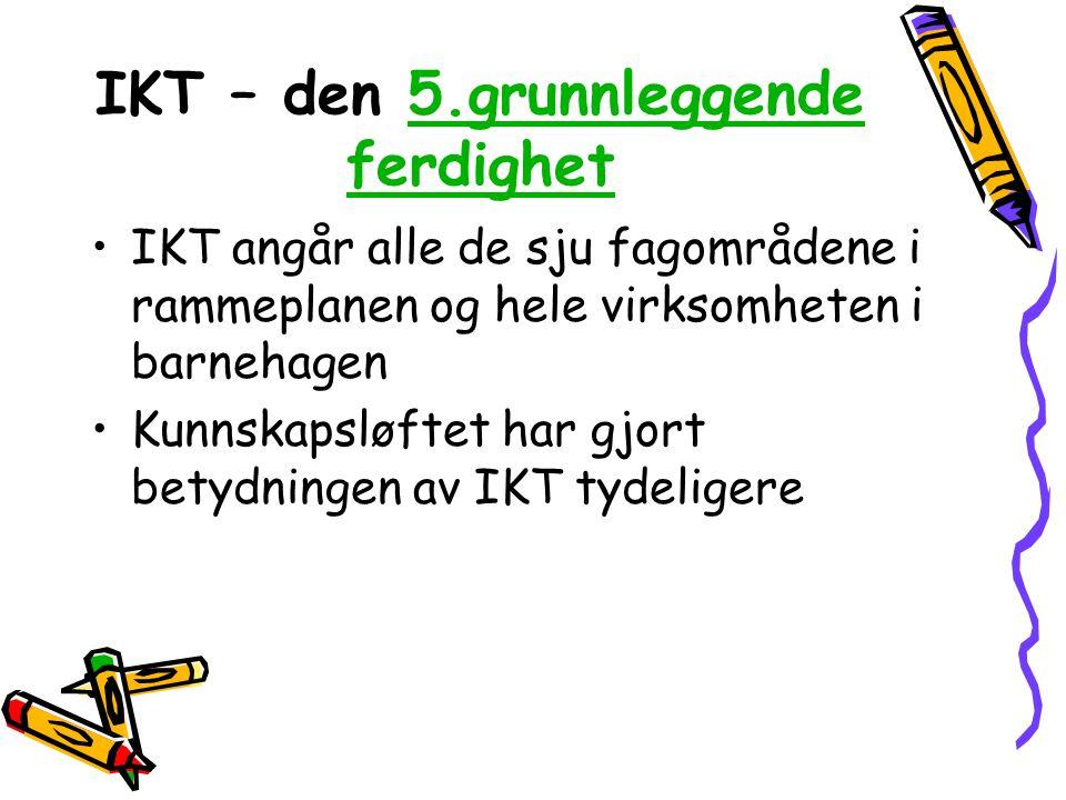 IKT – den 5.grunnleggende ferdighet5.grunnleggende ferdighet •IKT angår alle de sju fagområdene i rammeplanen og hele virksomheten i barnehagen •Kunns