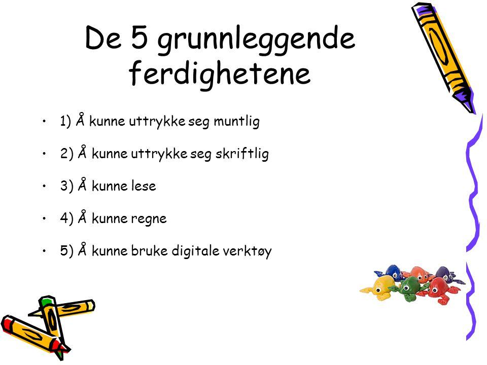 De 5 grunnleggende ferdighetene •1) Å kunne uttrykke seg muntlig •2) Å kunne uttrykke seg skriftlig •3) Å kunne lese •4) Å kunne regne •5) Å kunne bru