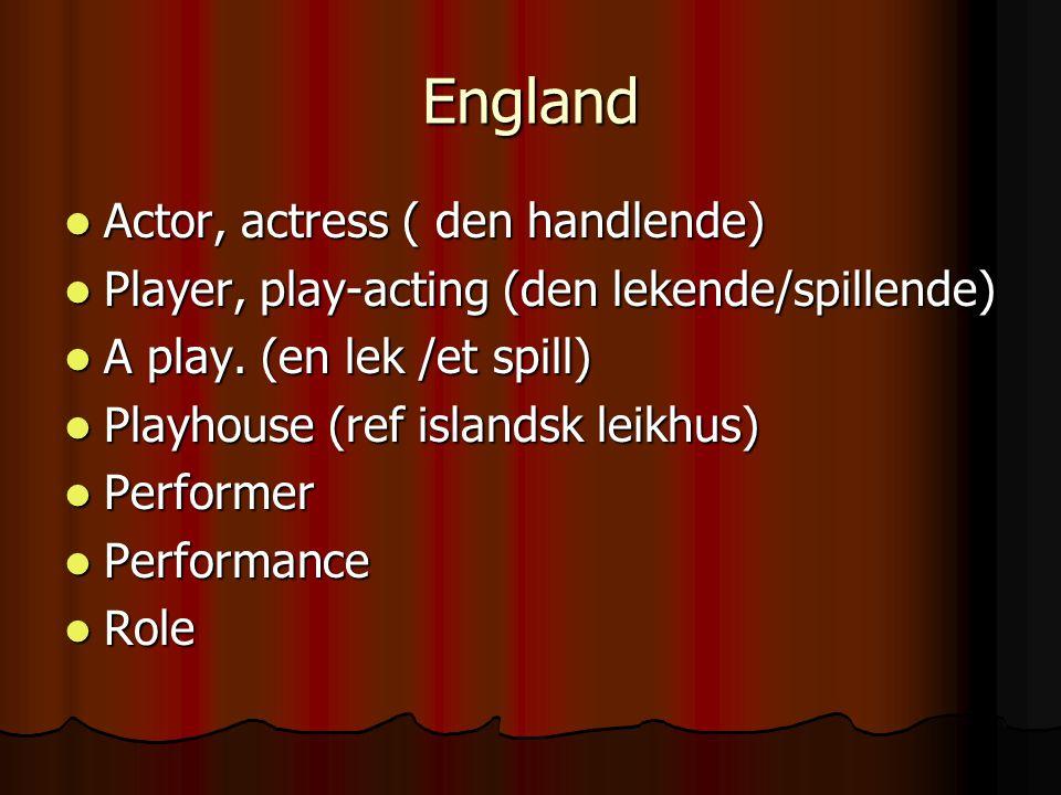 England  Actor, actress ( den handlende)  Player, play-acting (den lekende/spillende)  A play. (en lek /et spill)  Playhouse (ref islandsk leikhus