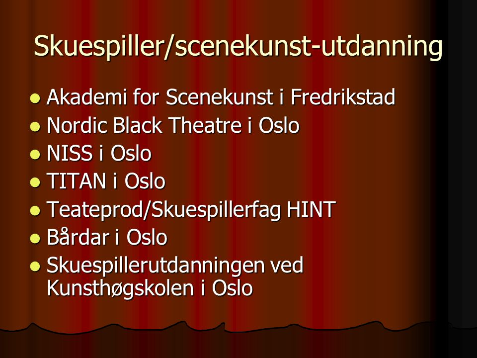 Skuespiller/scenekunst-utdanning  Akademi for Scenekunst i Fredrikstad  Nordic Black Theatre i Oslo  NISS i Oslo  TITAN i Oslo  Teateprod/Skuespi
