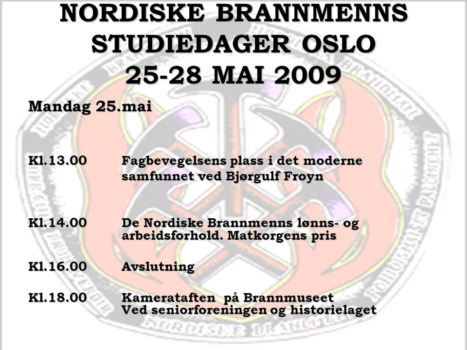 NORDISKE BRANNMENNS STUDIEDAGER OSLO 25-28 MAI 2009 Mandag 25.mai Kl.13.00Fagbevegelsens plass i det moderne samfunnet ved Bjørgulf Froyn Kl.14.00De Nordiske Brannmenns lønns- og arbeidsforhold.