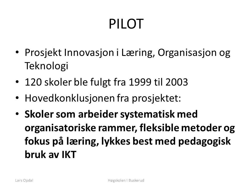 PILOT • Prosjekt Innovasjon i Læring, Organisasjon og Teknologi • 120 skoler ble fulgt fra 1999 til 2003 • Hovedkonklusjonen fra prosjektet: • Skoler som arbeider systematisk med organisatoriske rammer, fleksible metoder og fokus på læring, lykkes best med pedagogisk bruk av IKT Høgskolen i BuskerudLars Opdal