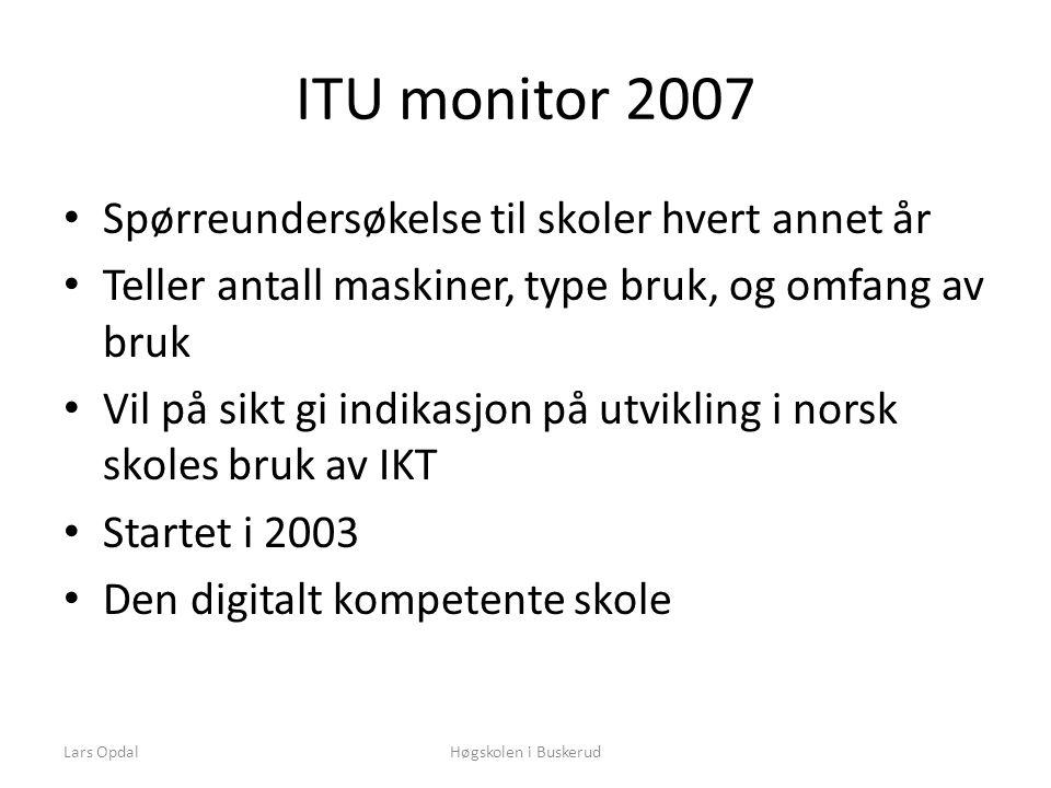 ITU monitor 2007 • Spørreundersøkelse til skoler hvert annet år • Teller antall maskiner, type bruk, og omfang av bruk • Vil på sikt gi indikasjon på utvikling i norsk skoles bruk av IKT • Startet i 2003 • Den digitalt kompetente skole Høgskolen i BuskerudLars Opdal