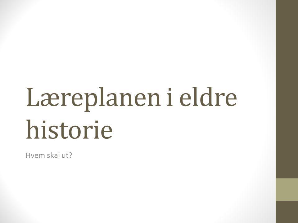 Læreplanen i eldre historie Hvem skal ut?