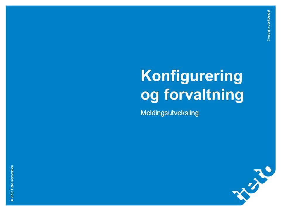 © 2012 Tieto Corporation Company confidential Konfigurering og forvaltning Meldingsutveksling