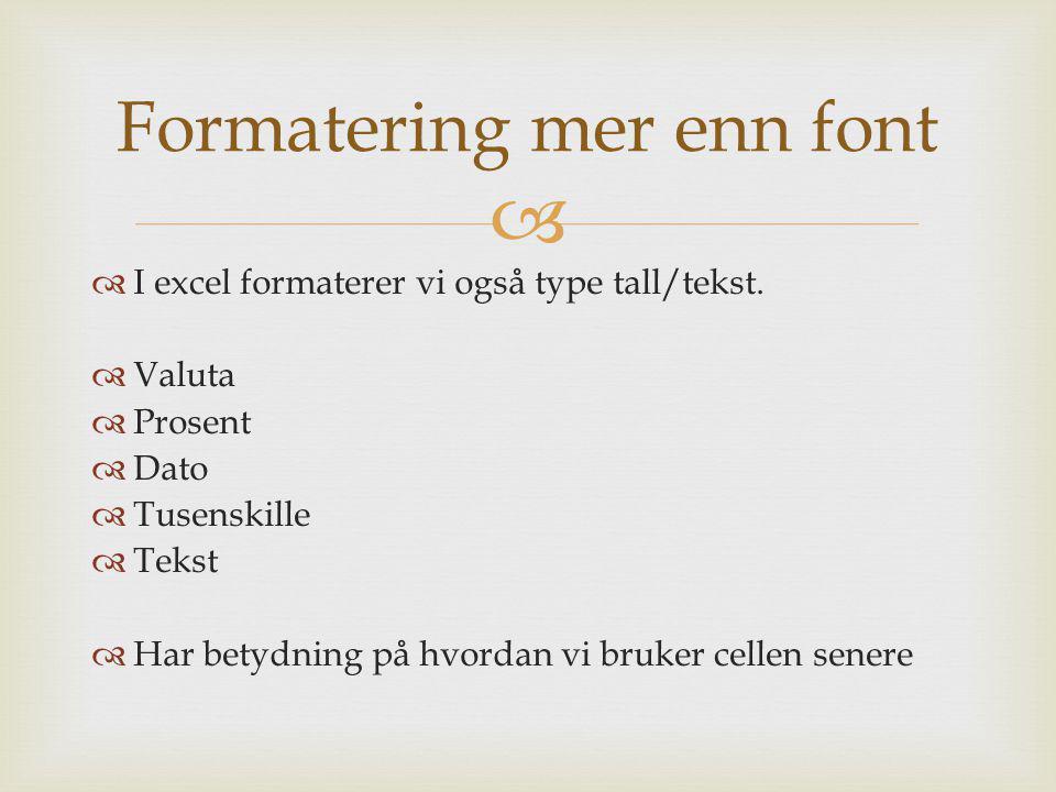   I excel formaterer vi også type tall/tekst.  Valuta  Prosent  Dato  Tusenskille  Tekst  Har betydning på hvordan vi bruker cellen senere For
