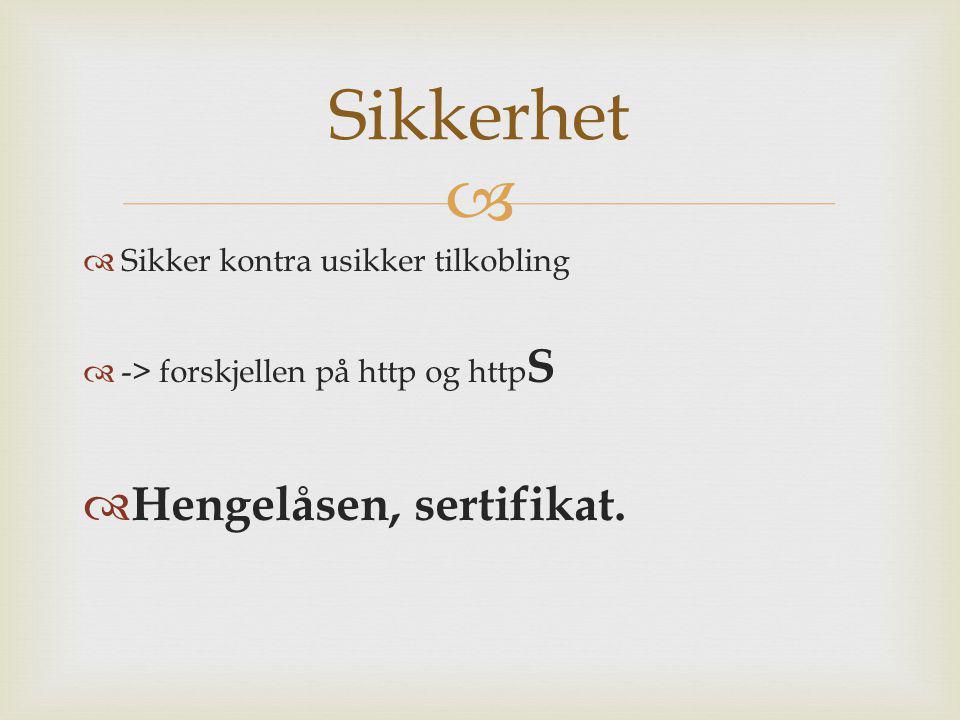   Sikker kontra usikker tilkobling  -> forskjellen på http og http S  Hengelåsen, sertifikat. Sikkerhet