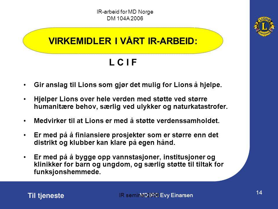 MD IRC Evy Einarsen IR-arbeid for MD Norge DM 104A 2006 IR seminar 2006 14 •Gir anslag til Lions som gjør det mulig for Lions å hjelpe. •Hjelper Lions