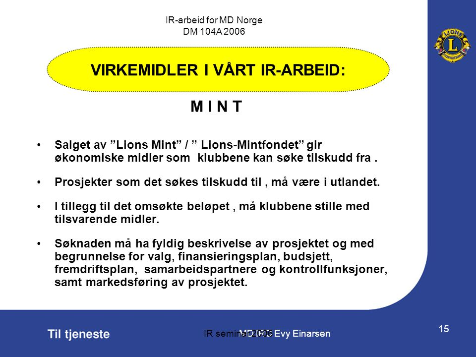 "MD IRC Evy Einarsen IR-arbeid for MD Norge DM 104A 2006 IR seminar 2006 15 •Salget av ""Lions Mint"" / "" Lions-Mintfondet"" gir økonomiske midler som klu"