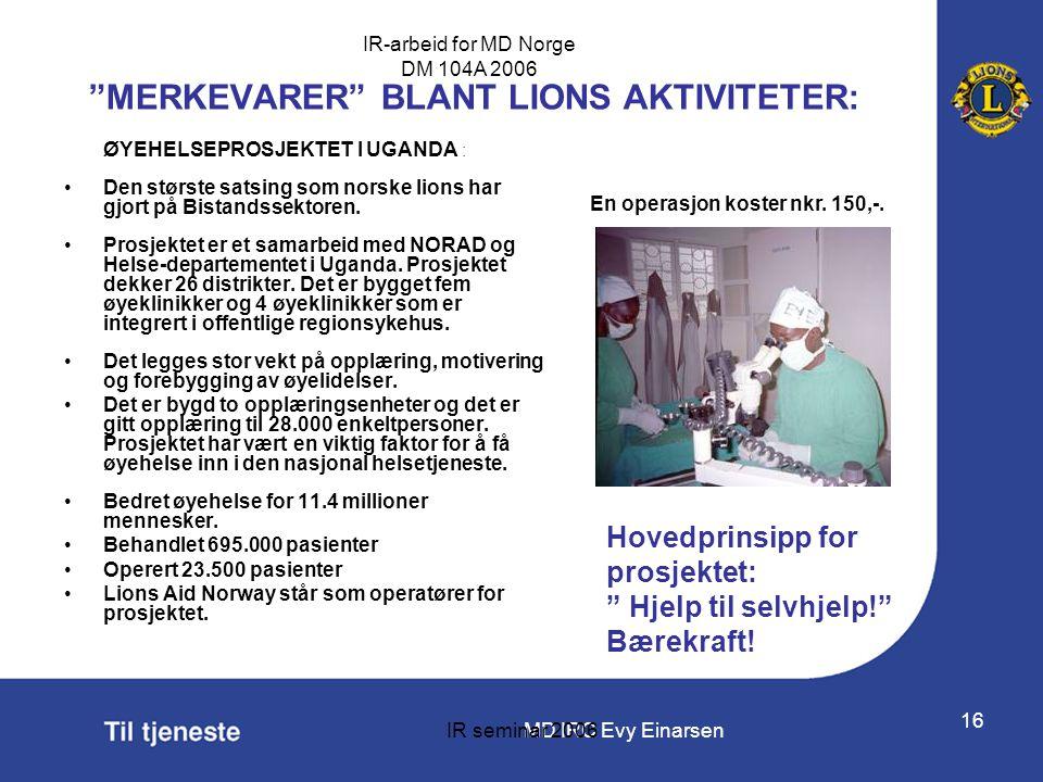 """MD IRC Evy Einarsen IR-arbeid for MD Norge DM 104A 2006 IR seminar 2006 16 """"MERKEVARER"""" BLANT LIONS AKTIVITETER: ØYEHELSEPROSJEKTET I UGANDA : •Den st"""