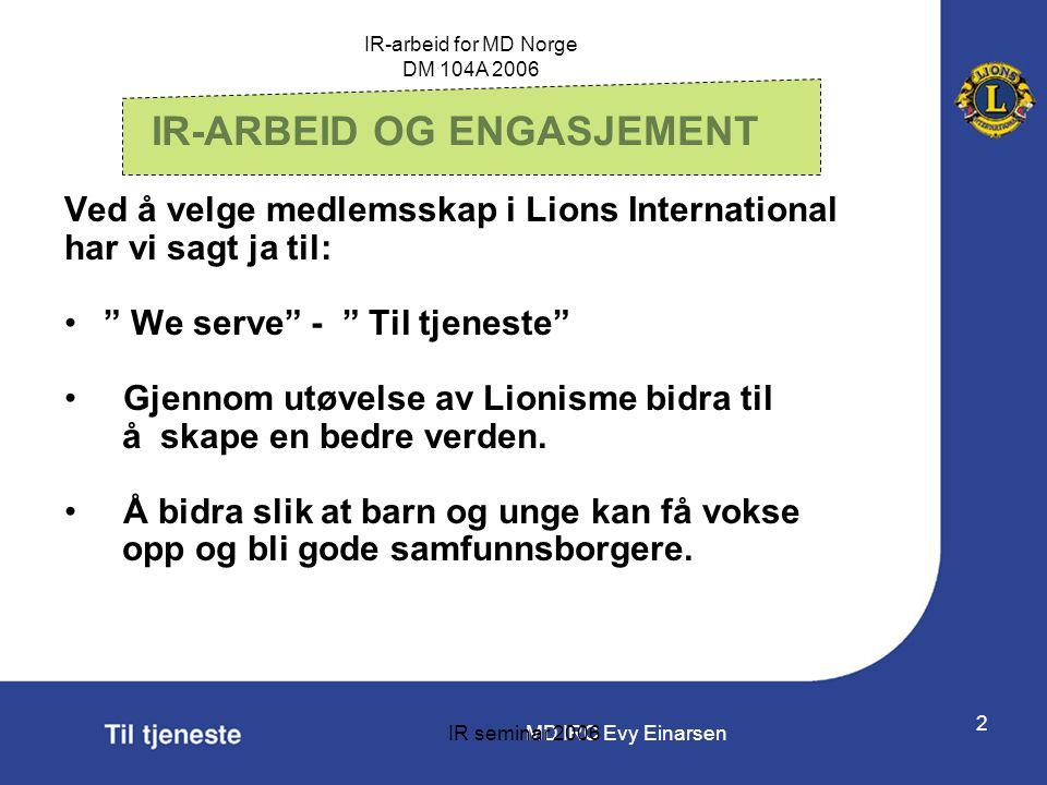 MD IRC Evy Einarsen IR-arbeid for MD Norge DM 104A 2006 IR seminar 2006 2 IR-ARBEID OG ENGASJEMENT Ved å velge medlemsskap i Lions International har v