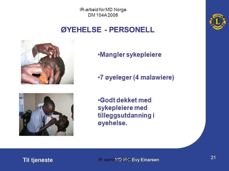 MD IRC Evy Einarsen IR-arbeid for MD Norge DM 104A 2006 IR seminar 2006 21 ØYEHELSE - PERSONELL •Mangler sykepleiere •7 øyeleger (4 malawiere) •Godt d