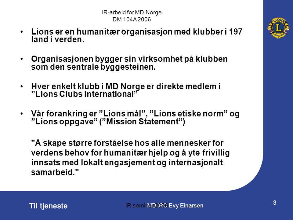 MD IRC Evy Einarsen IR-arbeid for MD Norge DM 104A 2006 IR seminar 2006 3 •Lions er en humanitær organisasjon med klubber i 197 land i verden. •Organi