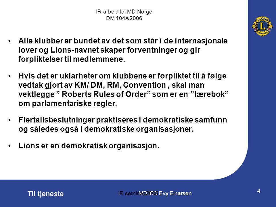 MD IRC Evy Einarsen IR-arbeid for MD Norge DM 104A 2006 IR seminar 2006 4 •Alle klubber er bundet av det som står i de internasjonale lover og Lions-n
