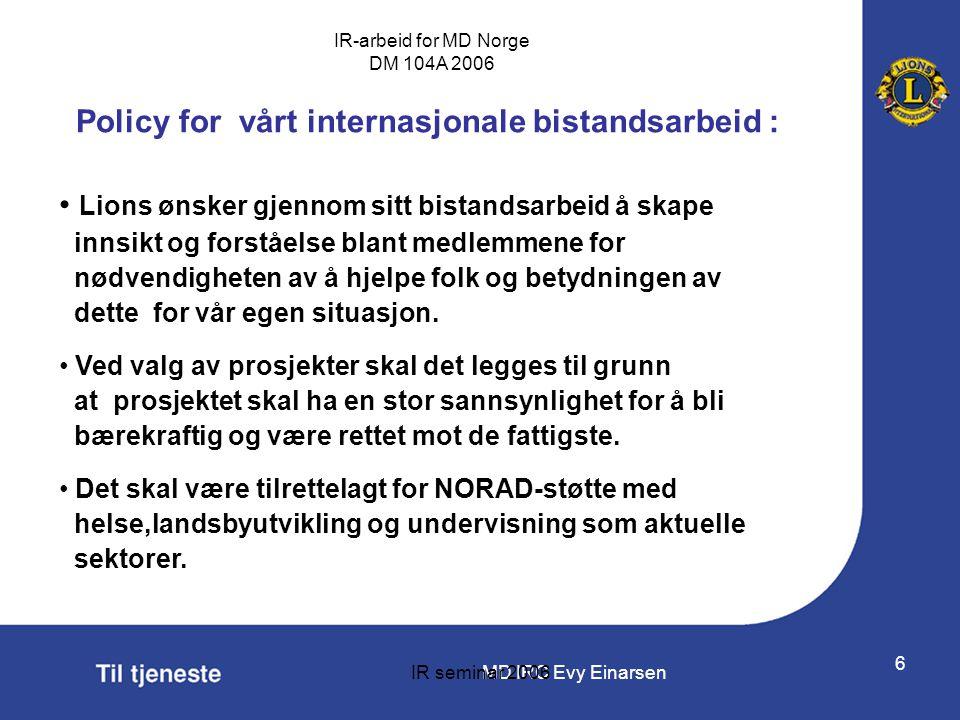 MD IRC Evy Einarsen IR-arbeid for MD Norge DM 104A 2006 IR seminar 2006 6 Policy for vårt internasjonale bistandsarbeid : • Lions ønsker gjennom sitt