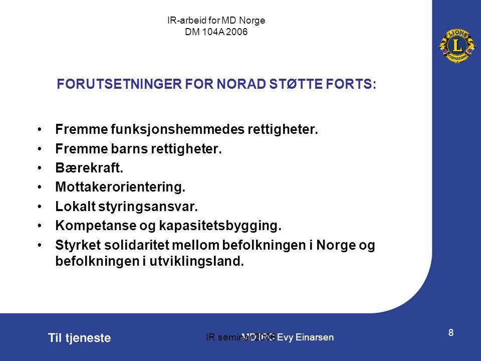 MD IRC Evy Einarsen IR-arbeid for MD Norge DM 104A 2006 IR seminar 2006 8 FORUTSETNINGER FOR NORAD STØTTE FORTS: •Fremme funksjonshemmedes rettigheter