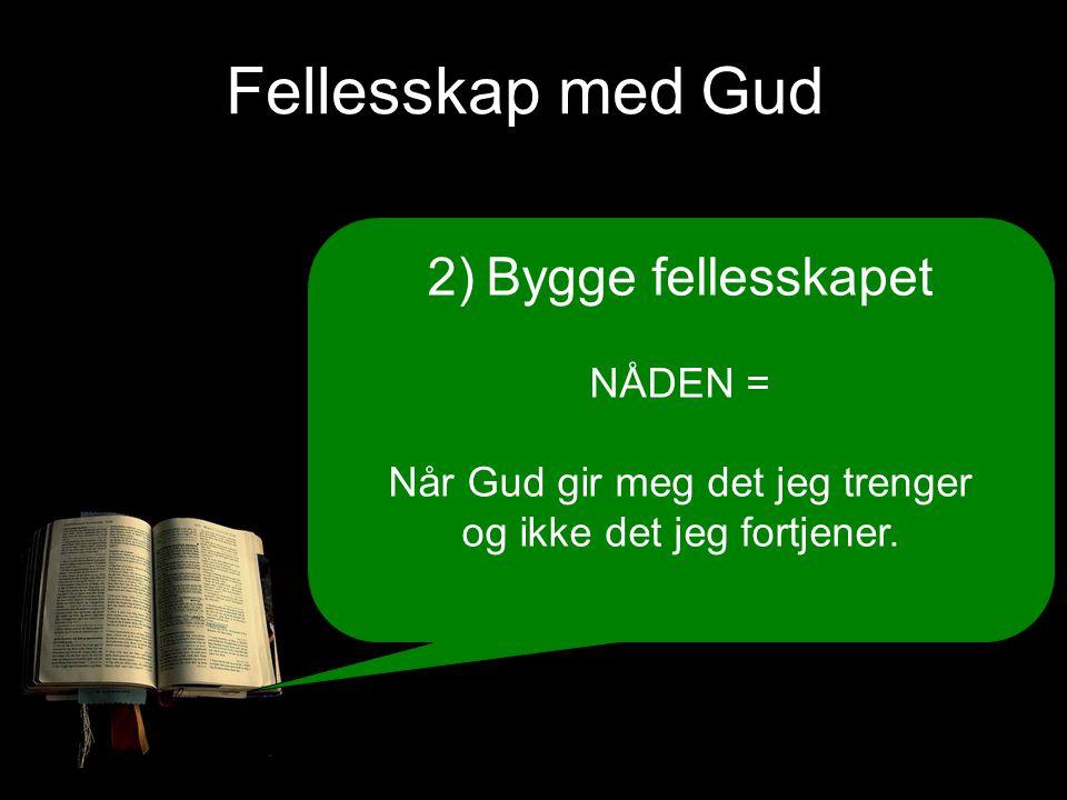 Fellesskap med Gud 2) Bygge fellesskapet NÅDEN = Når Gud gir meg det jeg trenger og ikke det jeg fortjener.