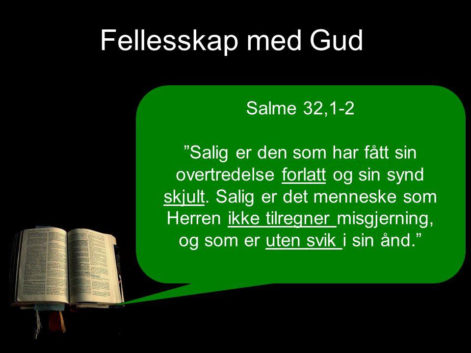 Fellesskap med Gud Salme 32,1-2 Salig er den som har fått sin overtredelse forlatt og sin synd skjult.