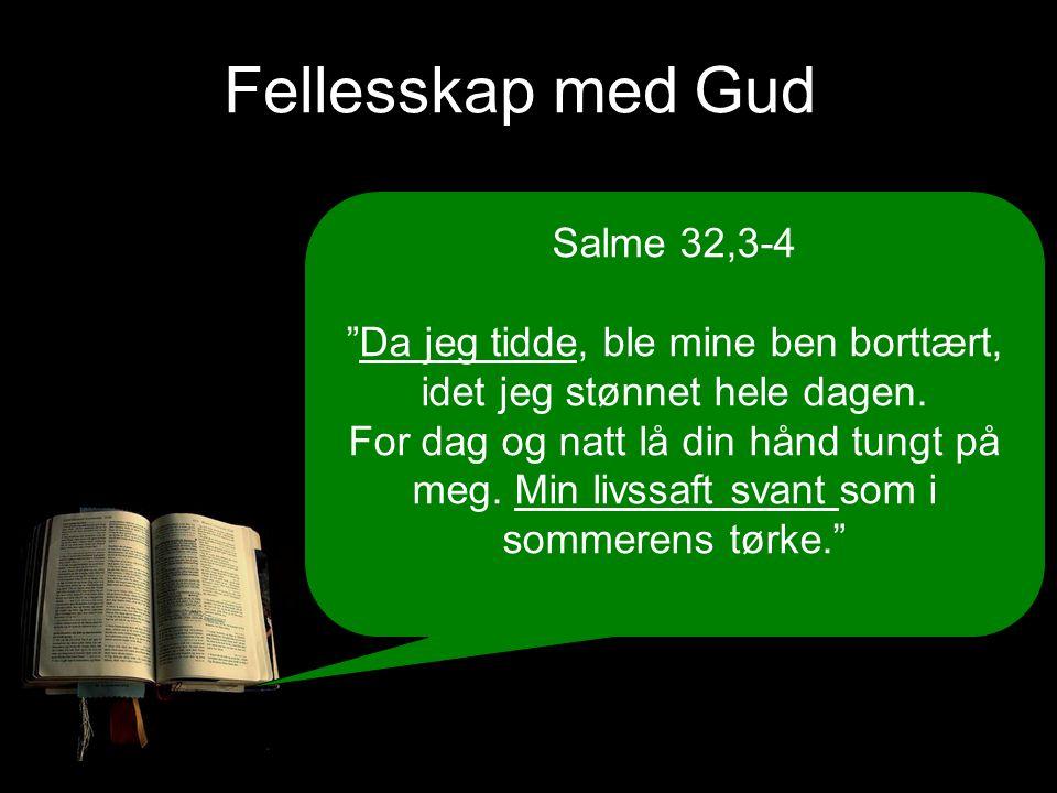 Fellesskap med Gud Salme 32,3-4 Da jeg tidde, ble mine ben borttært, idet jeg stønnet hele dagen.