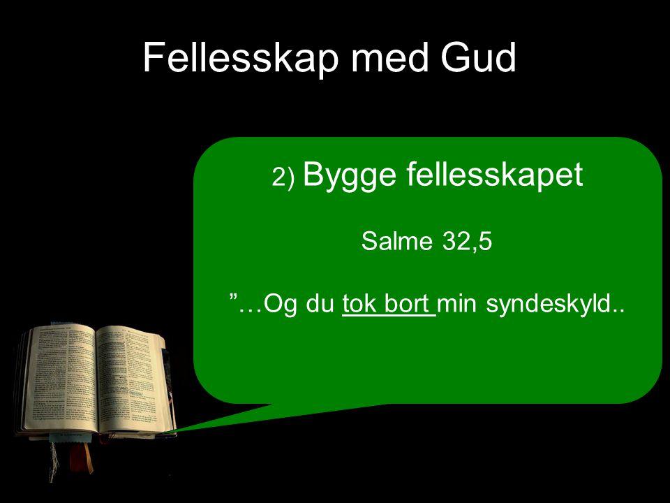 Fellesskap med Gud 2) Bygge fellesskapet Salme 32,5 …Og du tok bort min syndeskyld..
