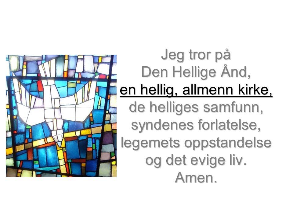 Jeg tror på Den Hellige Ånd, en hellig, allmenn kirke, de helliges samfunn, syndenes forlatelse, legemets oppstandelse og det evige liv. Amen.