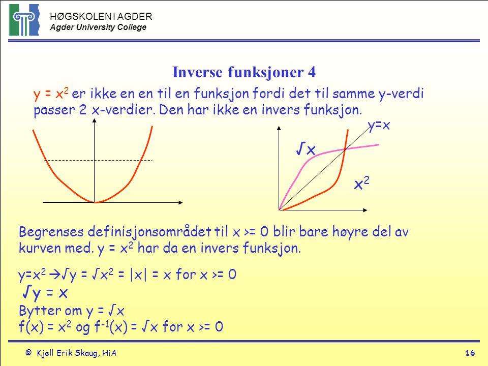 HØGSKOLEN I AGDER Agder University College © Kjell Erik Skaug, HiA16 Inverse funksjoner 4 y = x 2 er ikke en en til en funksjon fordi det til samme y-