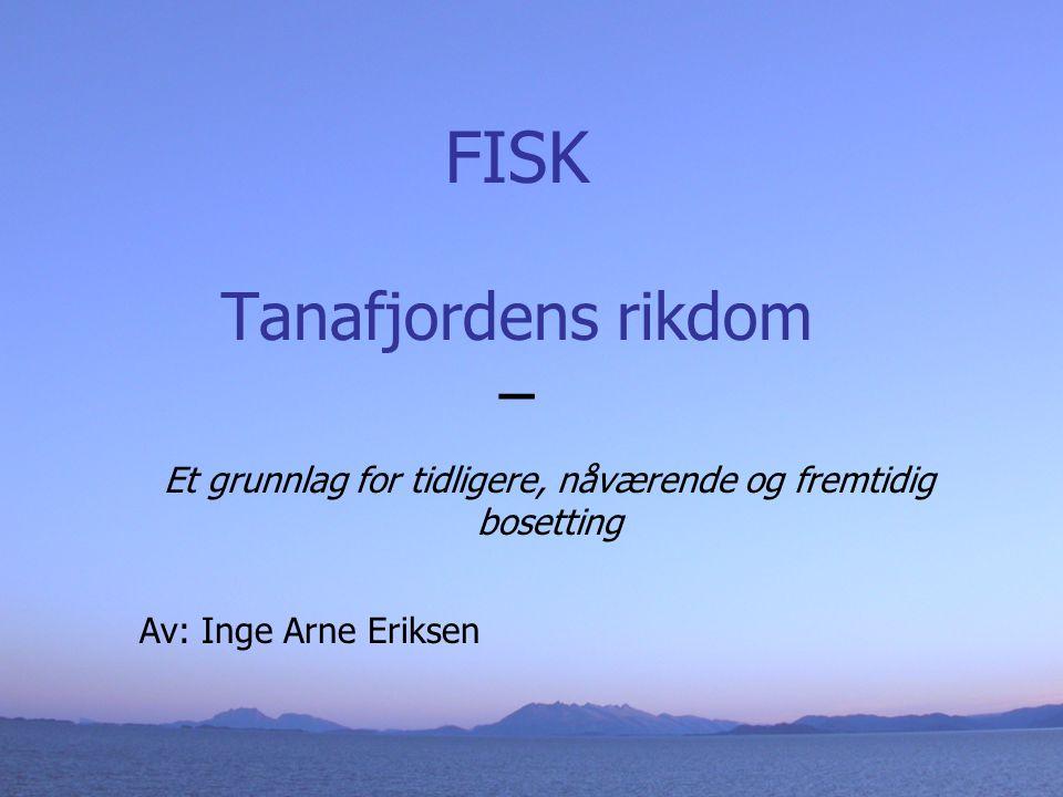 FISK Tanafjordens rikdom – Et grunnlag for tidligere, nåværende og fremtidig bosetting Av: Inge Arne Eriksen