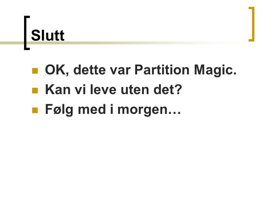 Slutt  OK, dette var Partition Magic.  Kan vi leve uten det  Følg med i morgen…