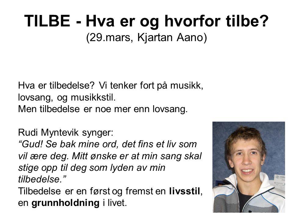 TILBE - Hva er og hvorfor tilbe? (29.mars, Kjartan Aano) Hva er tilbedelse? Vi tenker fort på musikk, lovsang, og musikkstil. Men tilbedelse er noe me