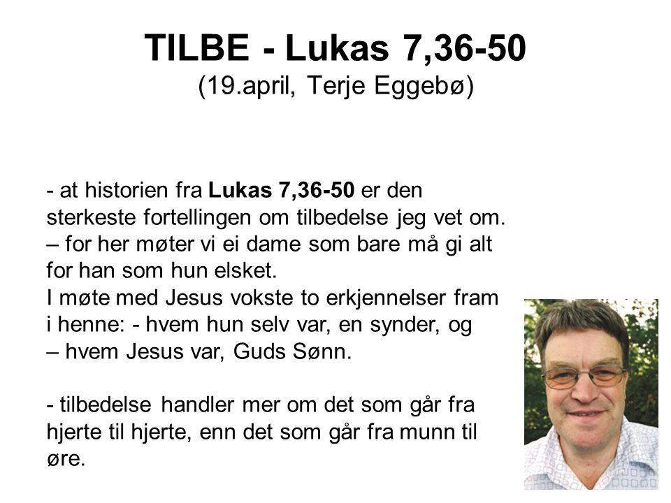 TILBE - Lukas 7,36-50 (19.april, Terje Eggebø) - at historien fra Lukas 7,36-50 er den sterkeste fortellingen om tilbedelse jeg vet om. – for her møte