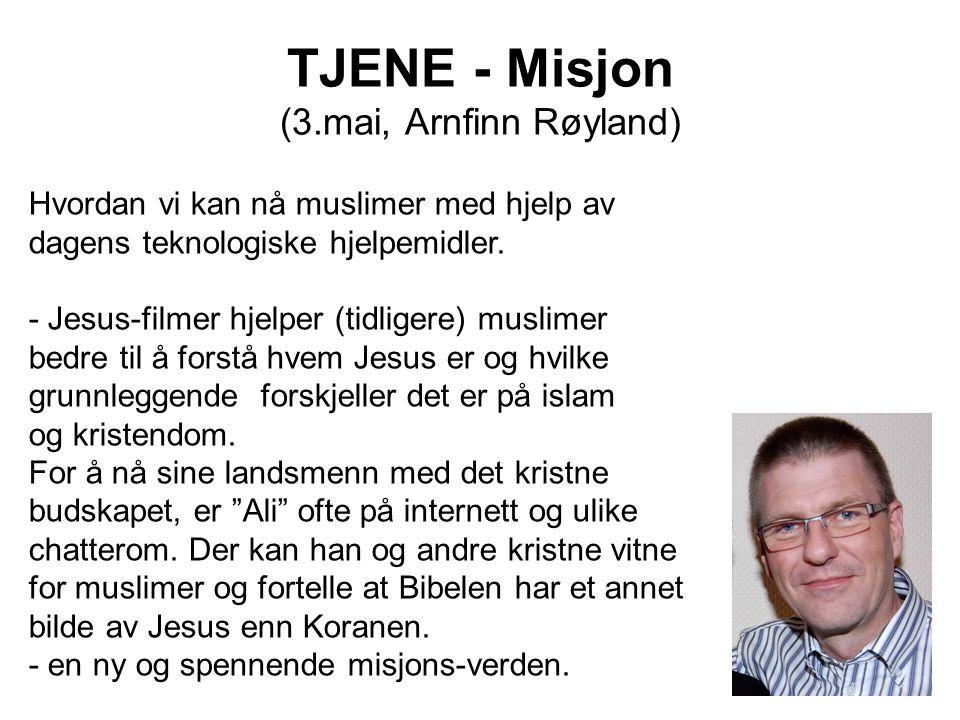 TJENE - Misjon (3.mai, Arnfinn Røyland) Hvordan vi kan nå muslimer med hjelp av dagens teknologiske hjelpemidler. - Jesus-filmer hjelper (tidligere) m