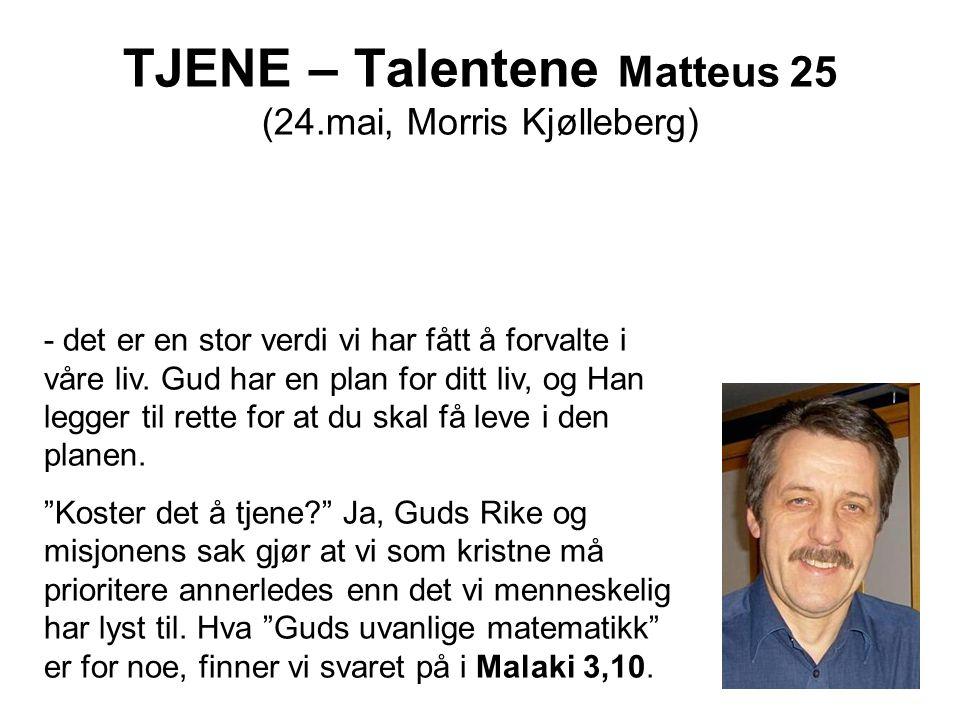 TJENE – Talentene Matteus 25 (24.mai, Morris Kjølleberg) - det er en stor verdi vi har fått å forvalte i våre liv. Gud har en plan for ditt liv, og Ha