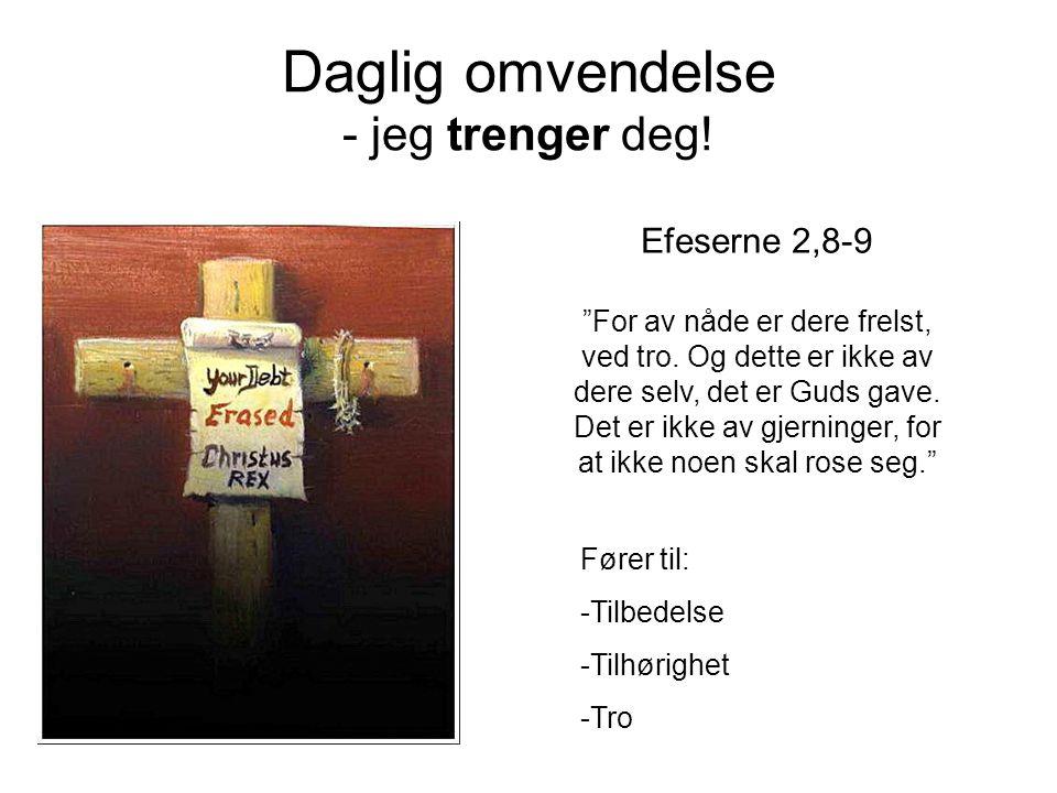 """Daglig omvendelse - jeg trenger deg! Efeserne 2,8-9 """"For av nåde er dere frelst, ved tro. Og dette er ikke av dere selv, det er Guds gave. Det er ikke"""