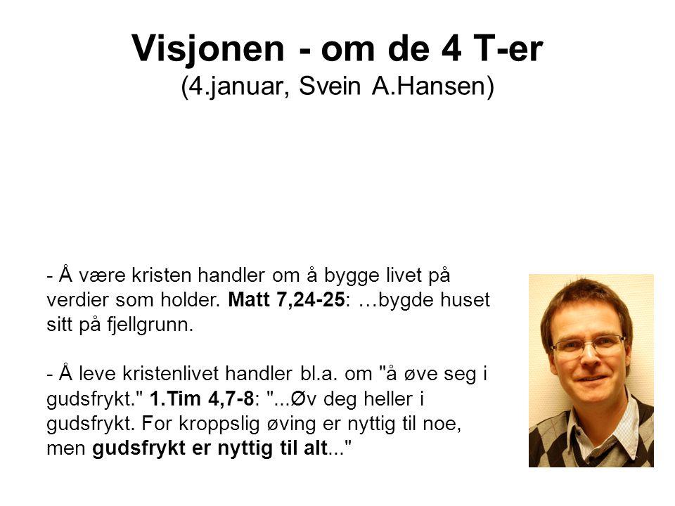 Visjonen - om de 4 T-er (4.januar, Svein A.Hansen) - Å være kristen handler om å bygge livet på verdier som holder. Matt 7,24-25: …bygde huset sitt på