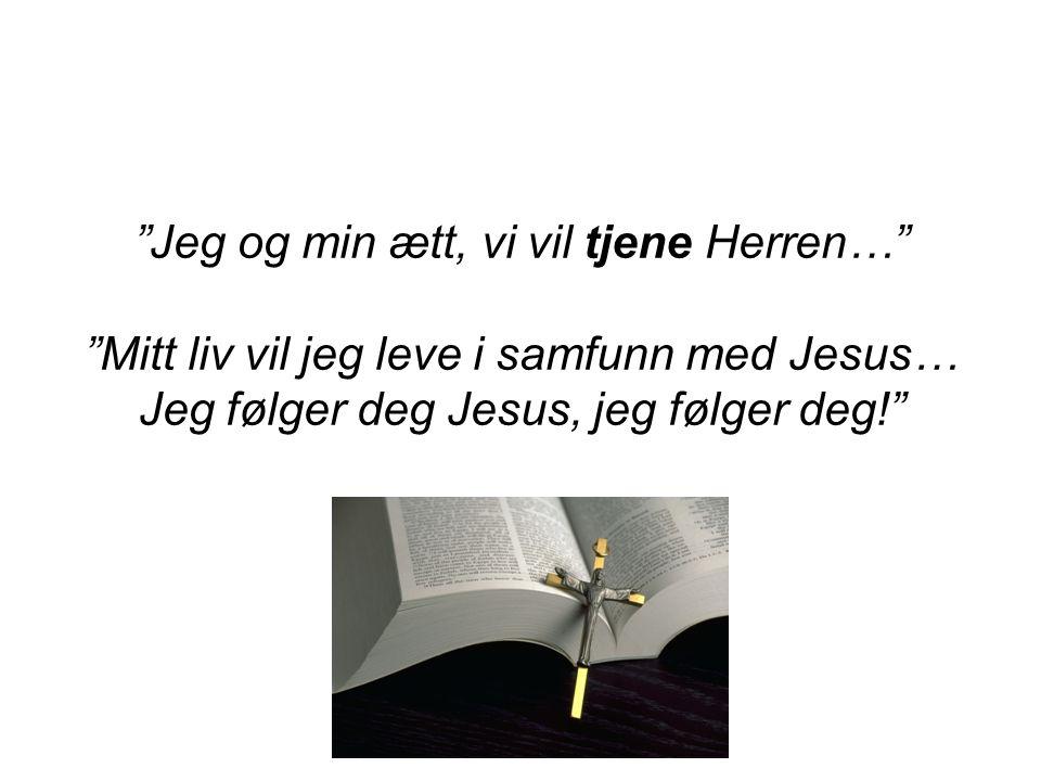 """""""Jeg og min ætt, vi vil tjene Herren…"""" """"Mitt liv vil jeg leve i samfunn med Jesus… Jeg følger deg Jesus, jeg følger deg!"""""""