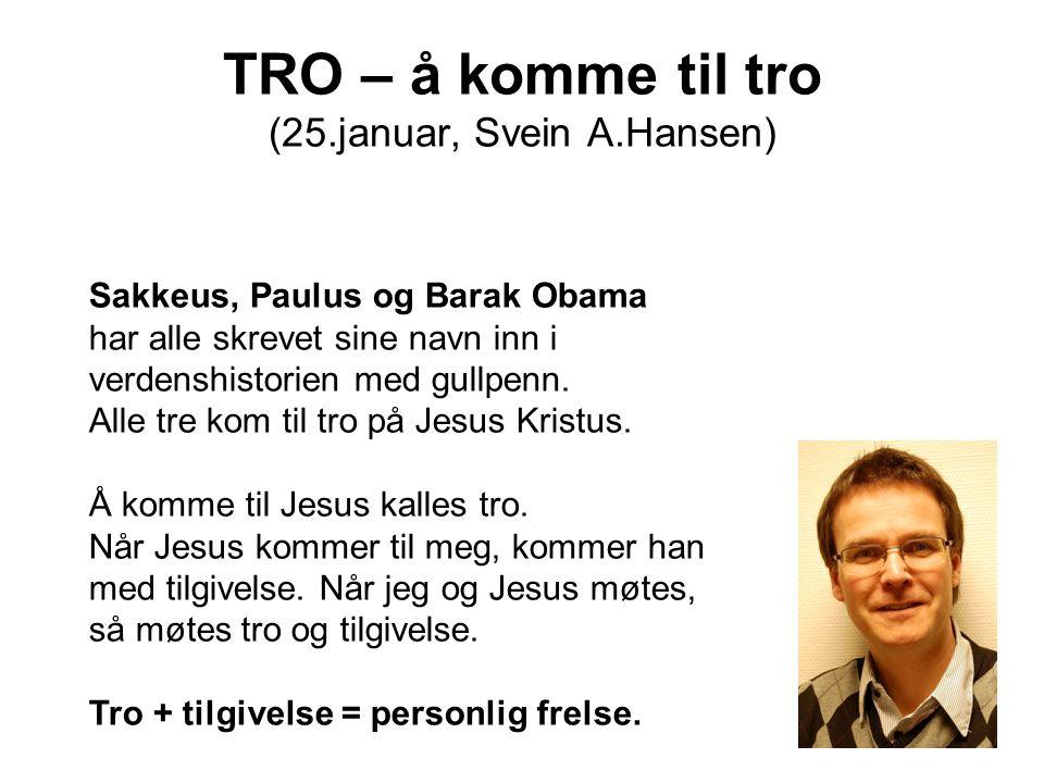 TRO – å komme til tro (25.januar, Svein A.Hansen) Sakkeus, Paulus og Barak Obama har alle skrevet sine navn inn i verdenshistorien med gullpenn. Alle