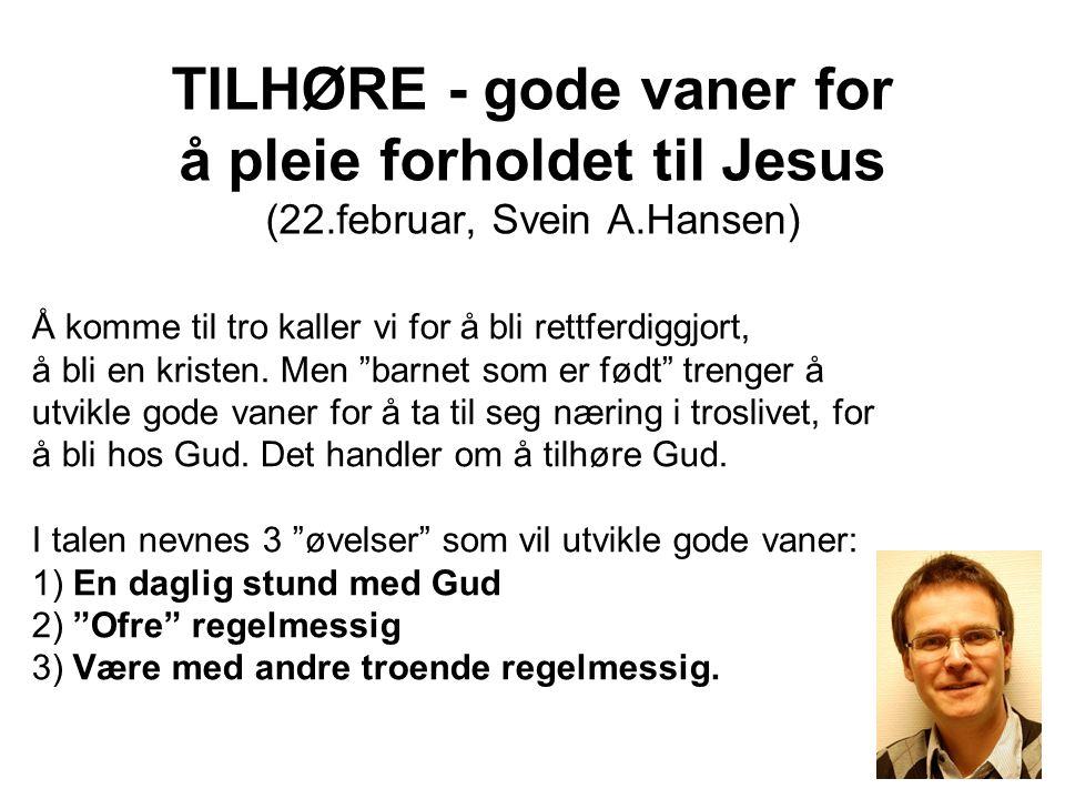 TILHØRE - gode vaner for å pleie forholdet til Jesus (22.februar, Svein A.Hansen) Å komme til tro kaller vi for å bli rettferdiggjort, å bli en kriste