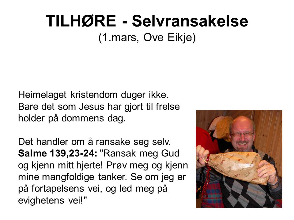 TILHØRE - Selvransakelse (1.mars, Ove Eikje) Heimelaget kristendom duger ikke. Bare det som Jesus har gjort til frelse holder på dommens dag. Det hand