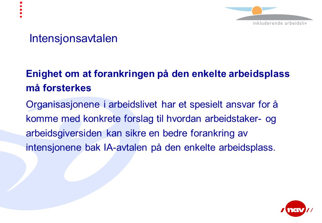 Intensjonsavtalen Enighet om at forankringen på den enkelte arbeidsplass må forsterkes Organisasjonene i arbeidslivet har et spesielt ansvar for å kom