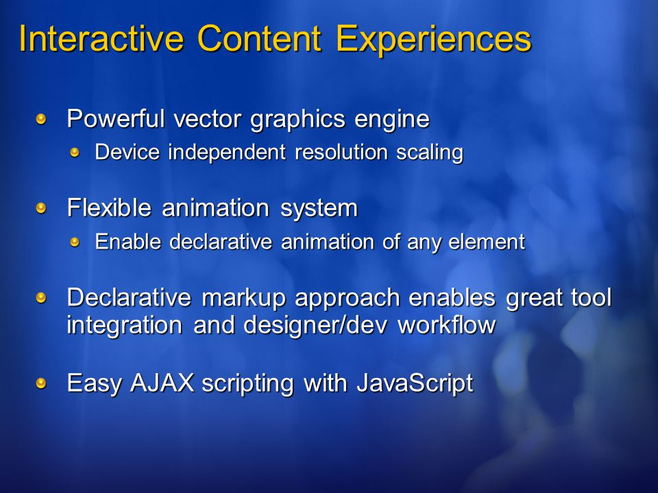 Interactive Content Experiences Powerful vector graphics engine Device independent resolution scaling Flexible animation system Enable declarative animation of any element Declarative markup approach enables great tool integration and designer/dev workflow Easy AJAX scripting with JavaScript