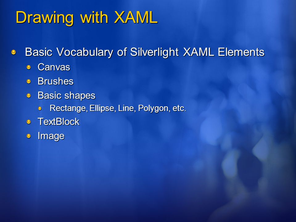 Drawing with XAML Basic Vocabulary of Silverlight XAML Elements CanvasBrushes Basic shapes Rectange, Ellipse, Line, Polygon, etc.