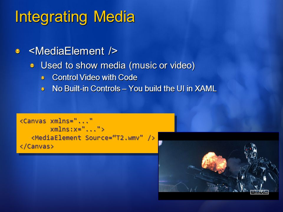 Integrating Media Used to show media (music or video) Control Video with Code No Built-in Controls – You build the UI in XAML <Canvas xmlns= ... xmlns:x= ... > xmlns:x= ... > </Canvas> <Canvas xmlns= ... xmlns:x= ... > xmlns:x= ... > </Canvas>