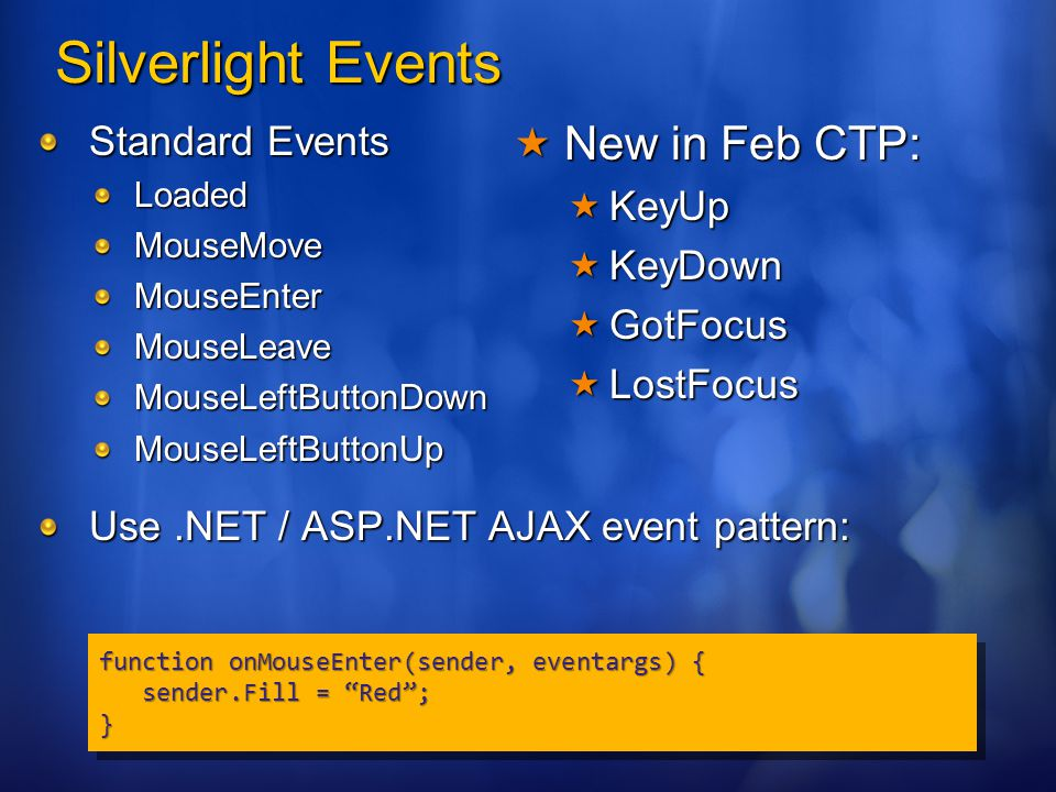 Silverlight Events Standard Events LoadedMouseMoveMouseEnterMouseLeaveMouseLeftButtonDownMouseLeftButtonUp Use.NET / ASP.NET AJAX event pattern: function onMouseEnter(sender, eventargs) { sender.Fill = Red ; sender.Fill = Red ;} function onMouseEnter(sender, eventargs) { sender.Fill = Red ; sender.Fill = Red ;}  New in Feb CTP:  KeyUp  KeyDown  GotFocus  LostFocus