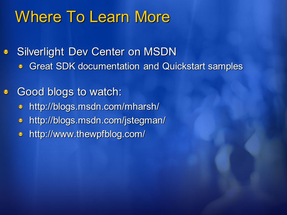 Where To Learn More Silverlight Dev Center on MSDN Great SDK documentation and Quickstart samples Good blogs to watch: http://blogs.msdn.com/mharsh/http://blogs.msdn.com/jstegman/http://www.thewpfblog.com/
