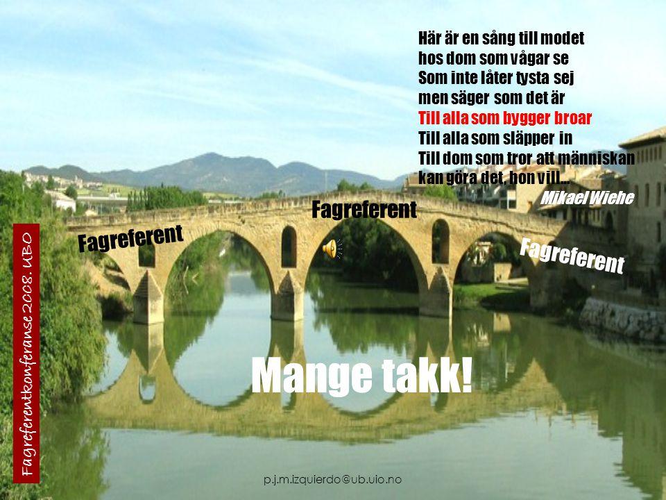 p.j.m.izquierdo@ub.uio.no Här är en sång till modet hos dom som vågar se Som inte låter tysta sej men säger som det är Till alla som bygger broar Till alla som släpper in Till dom som tror att människan kan göra det, hon vill… Mikael Wiehe Fagreferentkonferanse 2008.